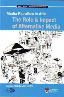 Media Pluralism In Asia: The Role & Impact Of Alternative Media - Kalinga Seneviratne