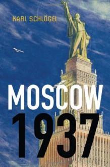 Moscow, 1937 - Karl Schlögel
