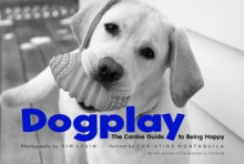 Dogplay: The Canine Guide to Being Happy - Christine Montaquila, Christine Montaquila