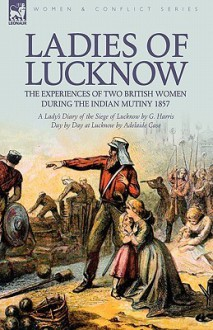 Ladies of Lucknow: The Experiences of Two British Women During the Indian Mutiny 1857---A Lady's Diary of the Siege of Lucknow by G. Harr - G. Harris, Adelaide Case