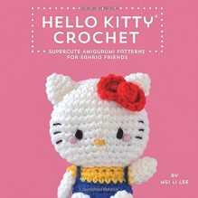 Hello Kitty Crochet: Supercute Amigurumi Patterns for Sanrio Friends - Mei Li Lee,Sanrio