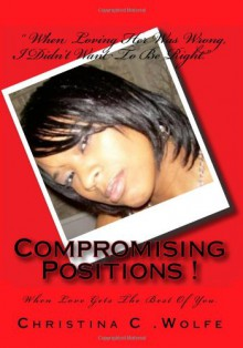 Compromising Positions !: When Love Gets the Best of You. - Christina C. Wolfe, Ciarra S. Walker, Skyy N. Walker, Sparkle L. Wolfe, Stormie N. Wolfe, Sirgeo D. Walker, Dominique N. Owens, Adriann C. James, Pamela V. Burden, Twin James, Curlisa L. Wood, Charlene D. King, Kelly D. Davis, Jessica N. Bates, Nastocia Byrd, Angel Chap