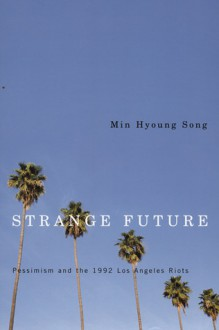 Strange Future: Pessimism and the 1992 Los Angeles Riots - Min Hyoung Song
