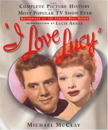 I Love Lucy: The Complete Picture History of the Most Popular TV Show Ever - Michael McClay