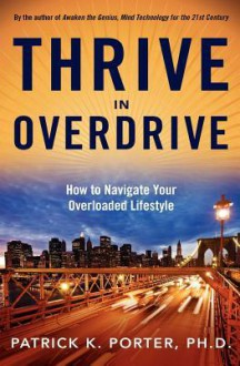 Thrive in Overdrive: How to Navigate Your Overloaded Lifestyle - Patrick K. Porter