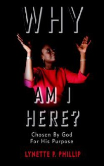 Why Am I Here?: Chosen by God for His Purpose - Lynette P. Phillip