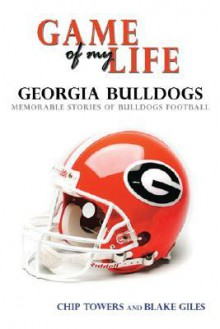 Game Of My Life Georgia: Memorable Stories Of Bulldog Football (Game Of My Life) - Chip Towers, Blake Giles