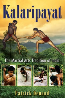 Kalaripayat: The Martial Arts Tradition of India - Patrick Denaud, Marie-Claire Restoux