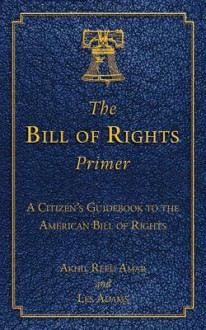 The Bill of Rights Primer: A Citizen's Guidebook to the American Bill of Rights - Akhil Reed Amar, Les Adams