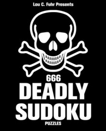 666 Deadly Sudoku Puzzles: A collection of 666 hellish sudoku puzzles that will leave you breathless. - Lou C. Fuhr, Jonathan Bloom