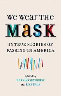 We Wear the Mask: 15 True Stories of Passing in America - Brando Skyhorse,Lisa Frazier Page