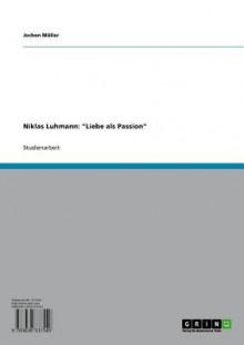 Niklas Luhmann: 'Liebe ALS Passion' - Jochen Müller