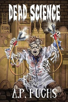 Dead Science: A Zombie Anthology - A.P. Fuchs, Jason V. Shayer, Michael Cieslak, Gustavo Bondoni, Vincent L. Scarsella, Ryan C. Thomas, Lorne Dixon, Glen Held, Becca Morgan, Mark Onspaugh, Adam J. Whitlatch, Anthony Giangregorio, Gina Ranalli, Eric S. Brown