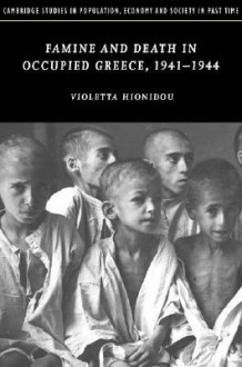 Famine and Death in Occupied Greece, 1941-1944 - Violetta Hionidou