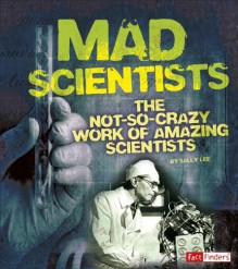 Mad Scientists: The Not-So-Crazy Work of Amazing Scientists (Scary Science) - Sally Lee