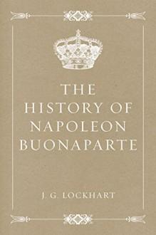 The History of Napoleon Buonaparte - J. G. Lockhart