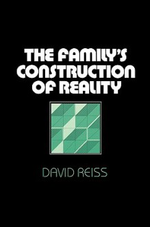 The Family's Construction of Reality - David Reiss
