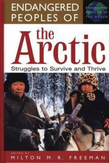 Endangered Peoples of the Arctic: Struggles to Survive and Thrive - Milton M. R. Freeman