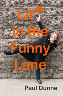 Life in the Funny Lane: My Eccentric Upbringing: Where the Bizarre Seemed Normal and the Normal... Well... Boring, Isn't It? - Paul Dunne