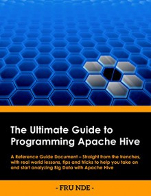 The Ultimate Guide To Programming Apache Hive: A Reference Guide Document - Straight from the trenches, with real world lessons, tips and tricks included to help you start analyzing BigData - Fru Nde