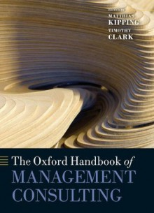 The Oxford Handbook of Management Consulting (Oxford Handbooks in Business and Management) - Timothy Clark, Matthias Kipping