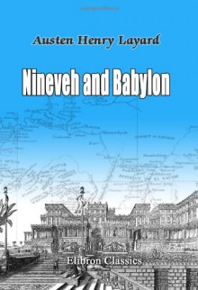 Nineveh and Babylon: A Narrative of a Second Expedition to Assyria during the Years 1849, 1850, & 1851 - Austen Henry Layard