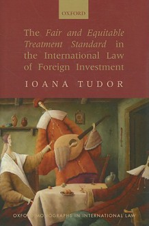 The Fair and Equitable Treatment Standard in International Foreign Investment Law - Ioana Tudor
