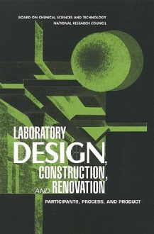 Laboratory Design, Construction, and Renovation: Participants, Process, and Product - Committee on Design Construction, National Research Council, Board on Chemical Sciences and Technology, Committee on Design Construction