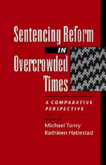 Sentencing Reform in Overcrowded Times: A Comparative Perspective - Michael H. Tonry, Kathleen Haltestad