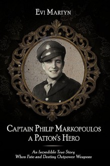 Captain Philip Markopoulos a Patton's Hero: An Incredible True Story When Fate and Destiny Outpower Weapons - Evi Martyn