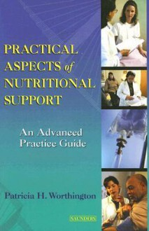 Practical Aspects of Nutritional Support: An Advanced Practice Guide - Patricia H. Worthington