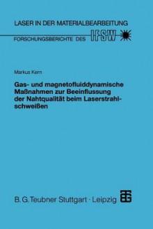 Gas- Und Magnetofluiddynamische Massnahmen Zur Beeinflussung Der Nahtqualitat Beim Laserstrahlschweissen - Markus Kern