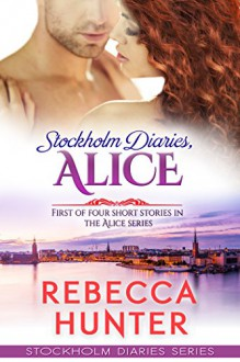 Stockholm Diaries, Alice - a Novelette: #1 of 4 steamy episodes in the Alice series (2.1) - Rebecca Hunter