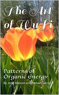 The Art of Wu Li: Patterns of Organic Energy - John Munson, Michael Garcia, Michael Garcia