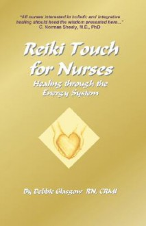 Reiki Touch for Nurses: Healing Through the Energy System - Debbie Glasgow