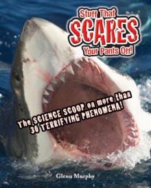 Stuff That Scares Your Pants Off!: The Science Scoop on more than 30 Terrifying Phenomena! - Glenn Murphy, Mike Phillips