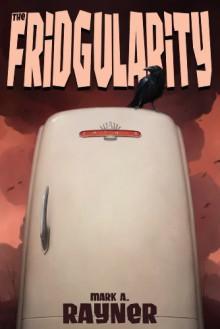 The Fridgularity - Mark A. Rayner