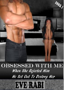 Obsessed With Me - When She Rejected Him, He Set Out to Destroy Her book 2 - Eve Rabi