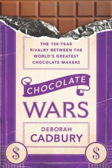 Chocolate Wars: From Cadbury To Kraft 200 Years Of Sweet Success And Bitter Rivalry - Deborah Cadbury