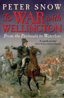 To War With Wellington: From The Peninsula To Waterloo - Peter Snow