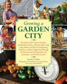 Growing a Garden City: How Farmers, First Graders, Counselors, Troubled Teens, Foodies, a Homeless Shelter Chef, Single Mothers, and More Are Transforming Themselves and Their Neighborhoods Through the Intersection of Local Agriculture and Community - Jeremy N. Smith,Chad Harder,Sepp Jannotta,Bill McKibben