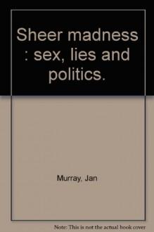 Sheer Madness: Sex, Lies And Politics - Jan Murray
