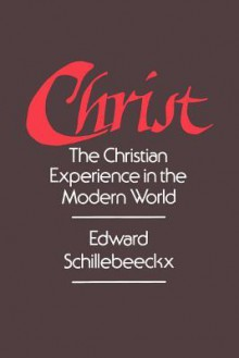Christ: The Christian Experience In The Modern World - Edward Schillebeeckx, J. Bowden