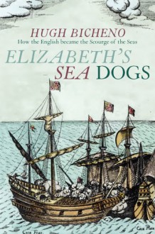 Elizabeth's Sea Dogs: How England's Mariners Became the Scourge of the Seas - Hugh Bicheno