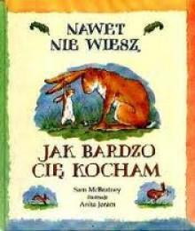 Nawet nie wiesz, jak bardzo cię kocham - Anita Jeram, Sam McBratney, Jarosław Mikołajewski
