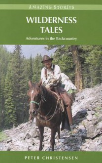 Wilderness Tales: Adventures in the Backcountry (Amazing Stories) - Peter Christensen