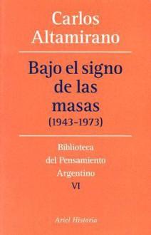 Bajo El Signo De Las Masas (1943 1973) (Biblioteca Del Pensamiento Argentino) - Carlos Altamirano