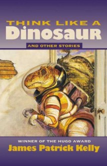 Think Like a Dinosaur: And Other Stories - James Patrick Kelly