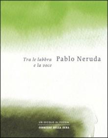 Tra le labbra e la voce - Pablo Neruda, Giuseppe Bellini, Nicola Crocetti, Ranieri Polese