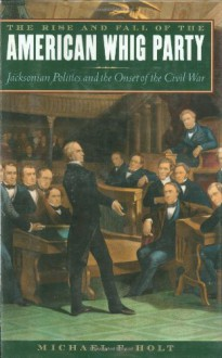 The Rise and Fall of the American Whig Party: Jacksonian Politics and the Onset of the Civil War - Michael F. Holt